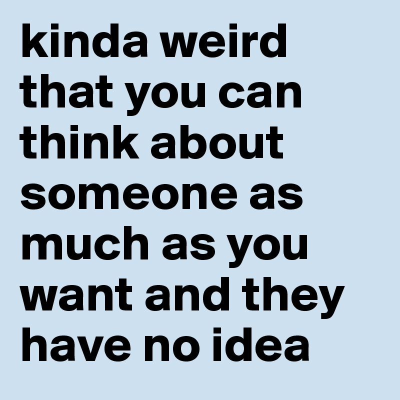 kinda weird that you can think about someone as much as you want and they have no idea