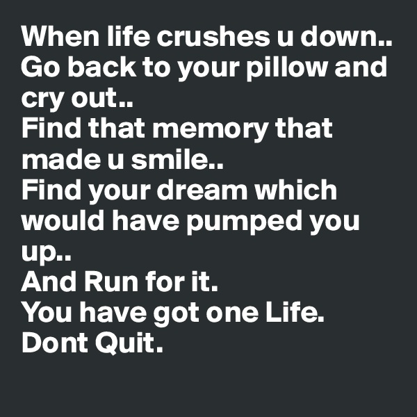 When life crushes u down.. Go back to your pillow and cry out.. Find that memory that made u smile.. Find your dream which would have pumped you up.. And Run for it. You have got one Life. Dont Quit.