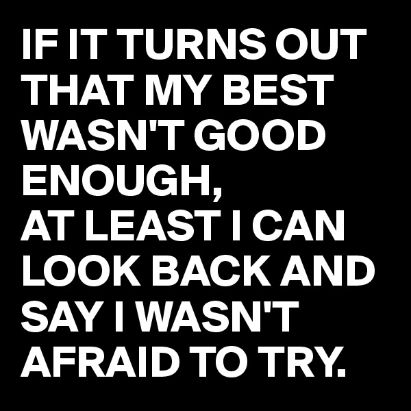 IF IT TURNS OUT THAT MY BEST WASN'T GOOD ENOUGH, AT LEAST I CAN LOOK BACK AND SAY I WASN'T AFRAID TO TRY.