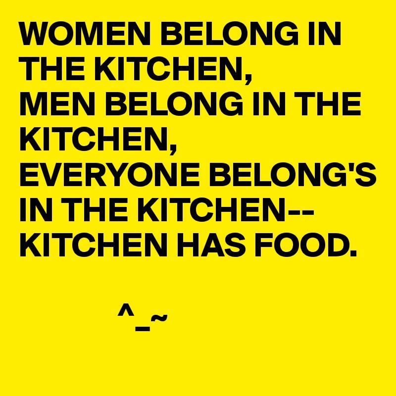 WOMEN BELONG IN THE KITCHEN, MEN BELONG IN THE KITCHEN, EVERYONE BELONG'S IN THE KITCHEN-- KITCHEN HAS FOOD.                 ^_~
