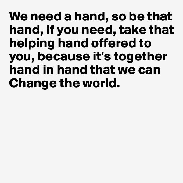 We need a hand, so be that hand, if you need, take that helping hand offered to you, because it's together hand in hand that we can  Change the world.