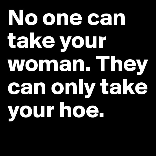 No one can take your woman. They can only take your hoe.