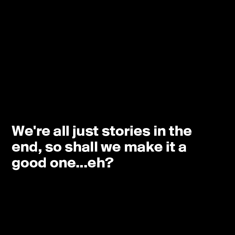 We're all just stories in the end, so shall we make it a good one...eh?