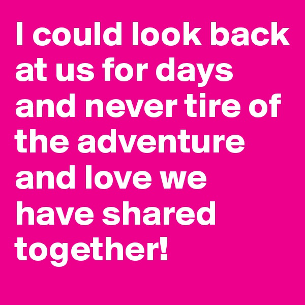 I could look back at us for days and never tire of the adventure and love we have shared together!