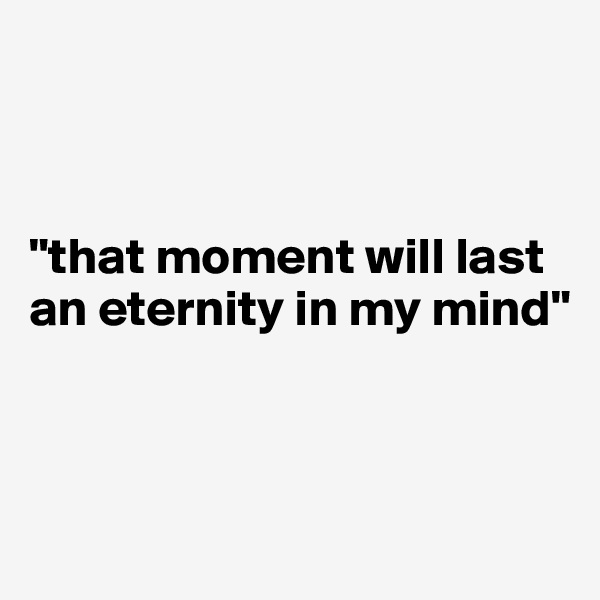 """that moment will last an eternity in my mind"""
