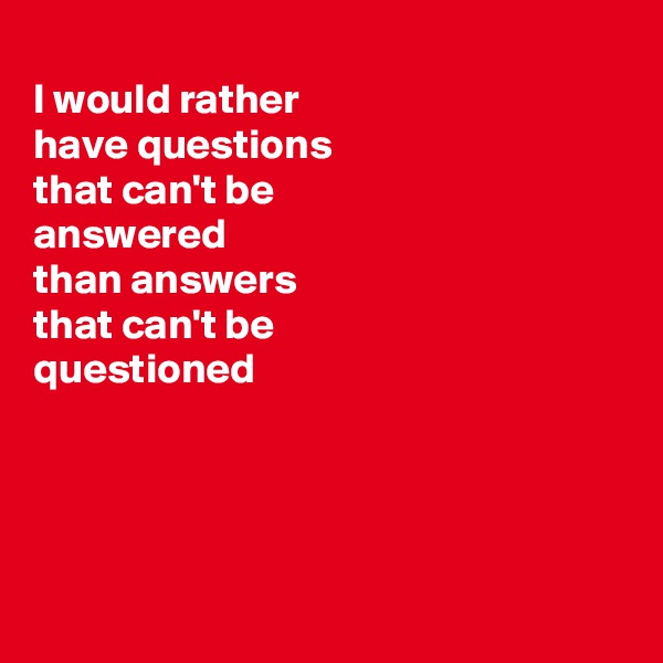 I would rather have questions that can't be answered than answers that can't be questioned