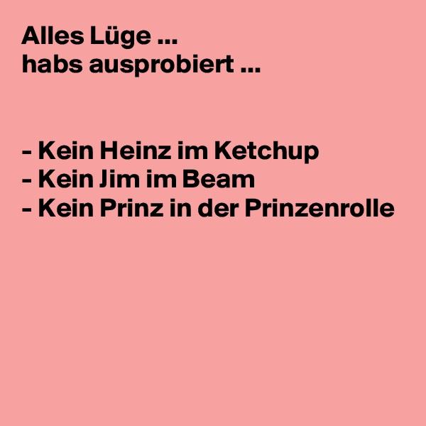 Alles Lüge ...  habs ausprobiert ...   - Kein Heinz im Ketchup - Kein Jim im Beam - Kein Prinz in der Prinzenrolle
