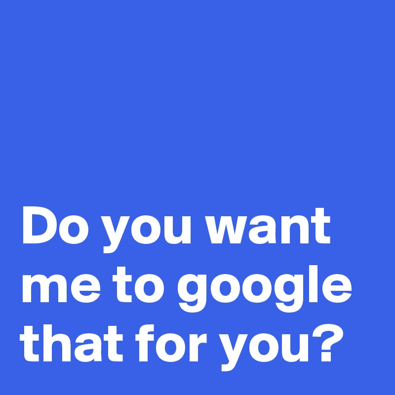 Do you want me to google that for you?
