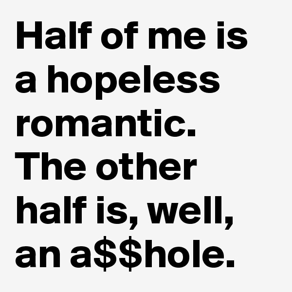 Half of me is a hopeless romantic. The other half is, well, an a$$hole.
