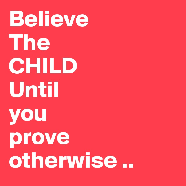 Believe The CHILD Until you prove otherwise ..