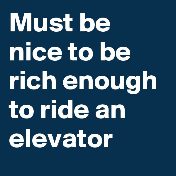 Must be nice to be rich enough to ride an elevator
