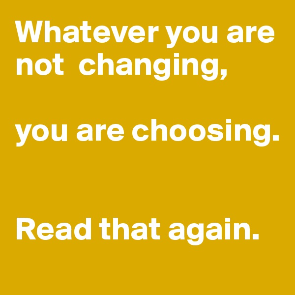 Whatever you are not  changing,   you are choosing.    Read that again.