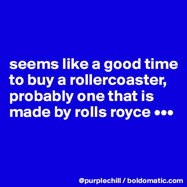 seems like a good time to buy a rollercoaster, probably one that is made by rolls royce •••