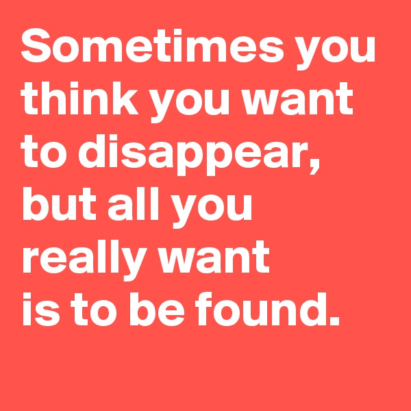 Sometimes you think you want to disappear, but all you really want  is to be found.