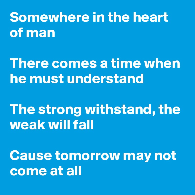 Somewhere in the heart of man  There comes a time when he must understand   The strong withstand, the weak will fall   Cause tomorrow may not come at all