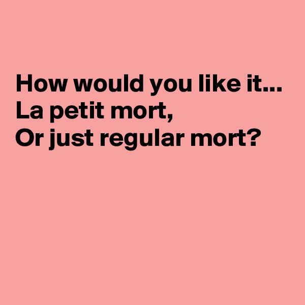 How would you like it... La petit mort, Or just regular mort?