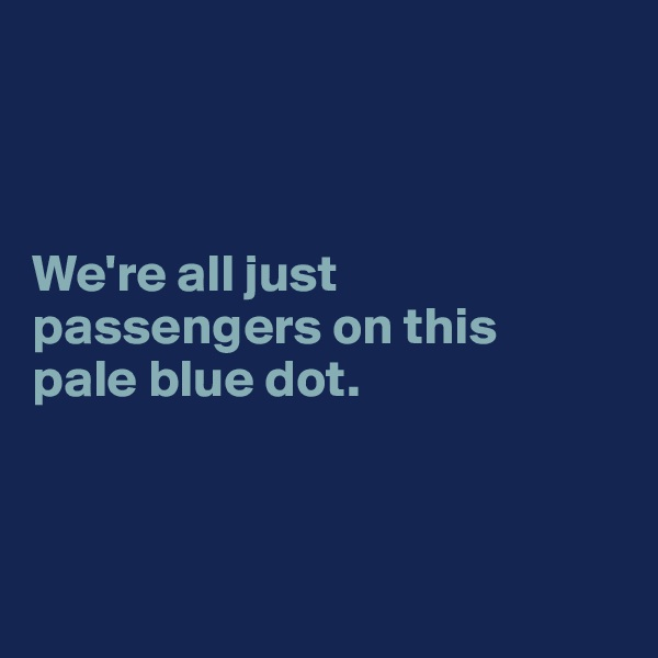 We're all just passengers on this  pale blue dot.
