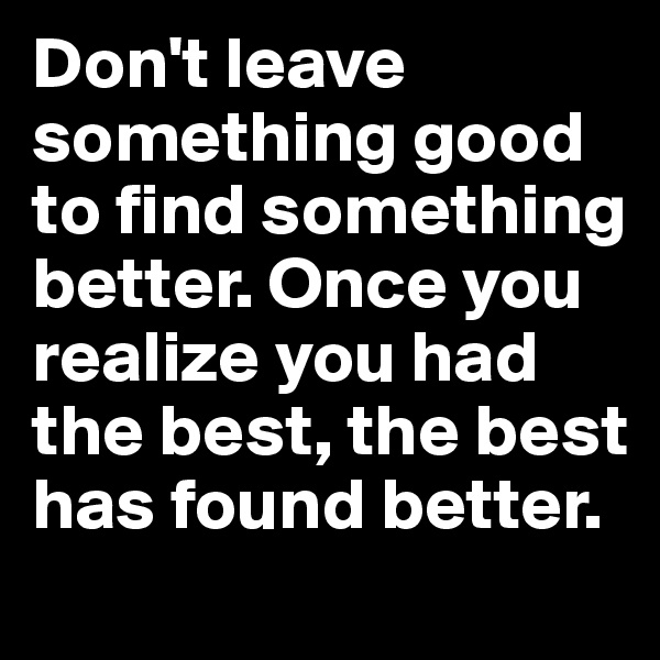 Don't leave something good to find something better. Once you realize you had the best, the best has found better.