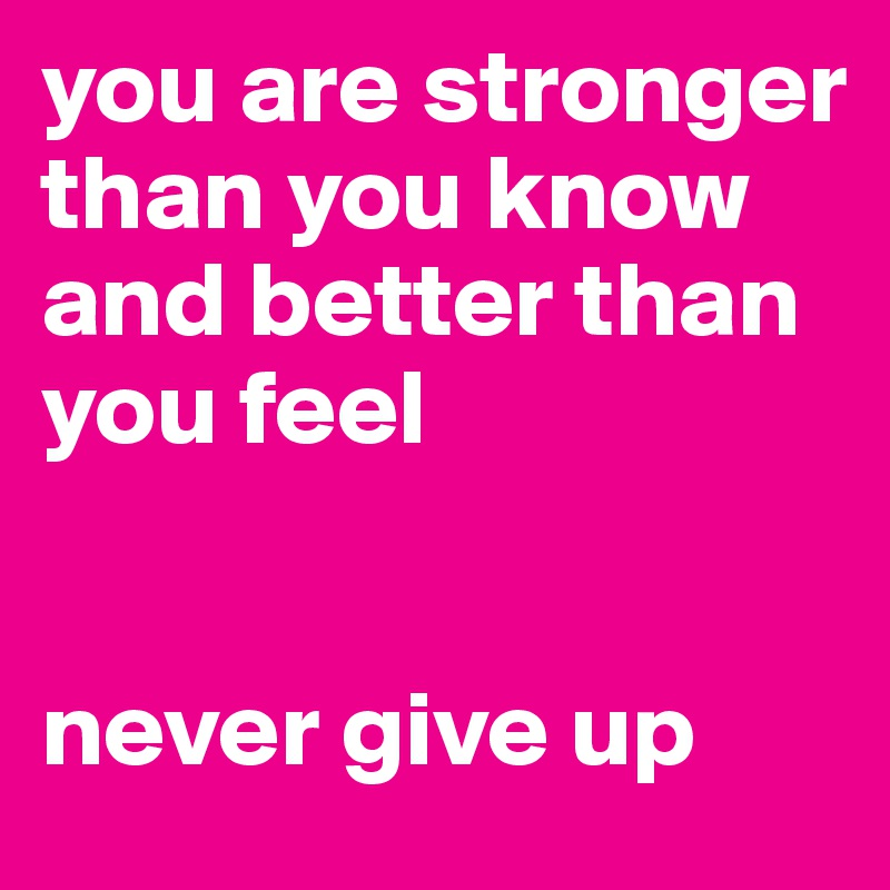 you are stronger than you know and better than you feel   never give up