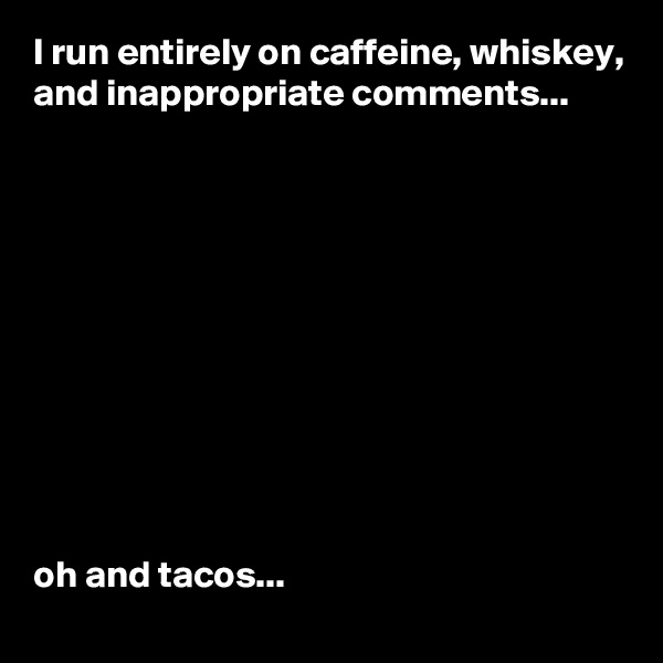 I run entirely on caffeine, whiskey, and inappropriate comments...            oh and tacos...