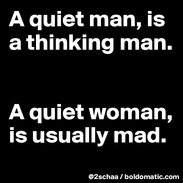 A quiet man, is a thinking man.    A quiet woman, is usually mad.