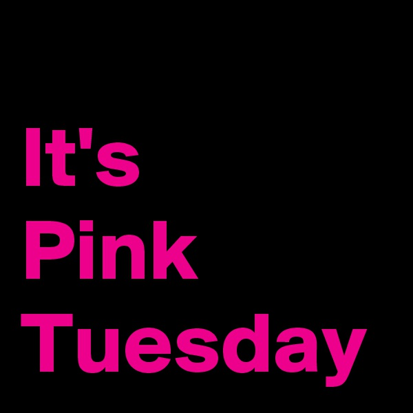 It's  Pink Tuesday