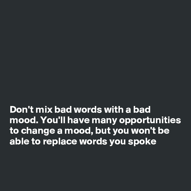 Don't mix bad words with a bad mood. You'll have many opportunities to change a mood, but you won't be able to replace words you spoke