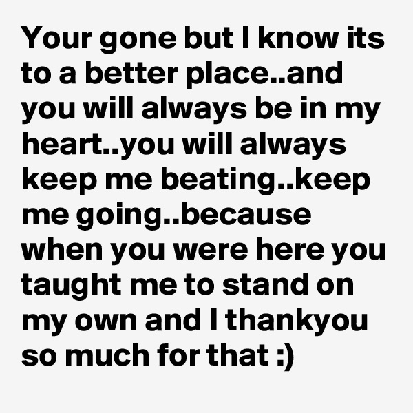 Your gone but I know its to a better place..and you will always be in my heart..you will always keep me beating..keep me going..because when you were here you taught me to stand on my own and I thankyou so much for that :)