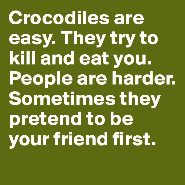 Crocodiles are easy. They try to kill and eat you. People are harder. Sometimes they pretend to be your friend first.