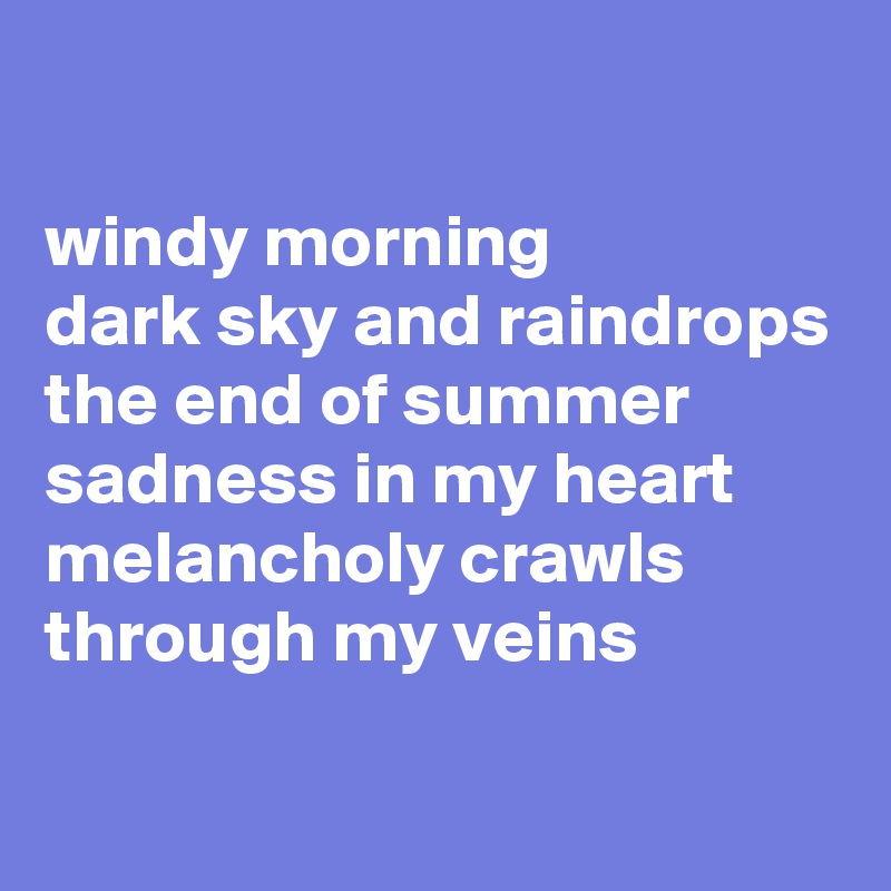 windy morning dark sky and raindrops  the end of summer sadness in my heart melancholy crawls through my veins