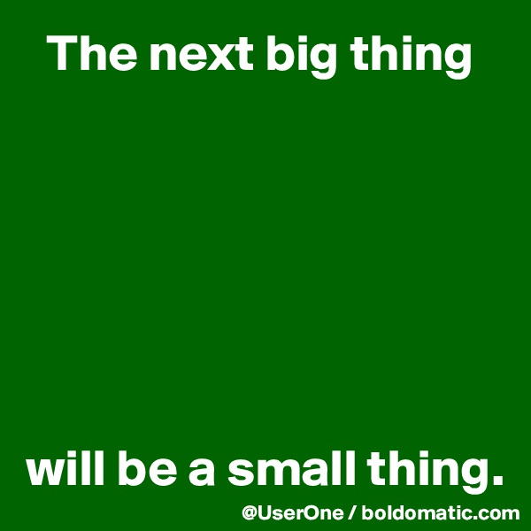 The next big thing        will be a small thing.
