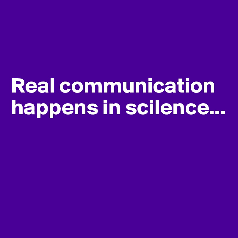 Real communication happens in scilence...