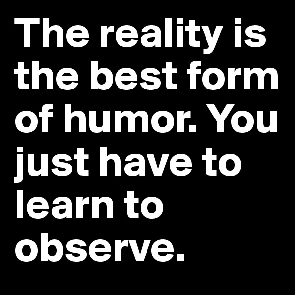 The reality is the best form of humor. You just have to learn to observe.