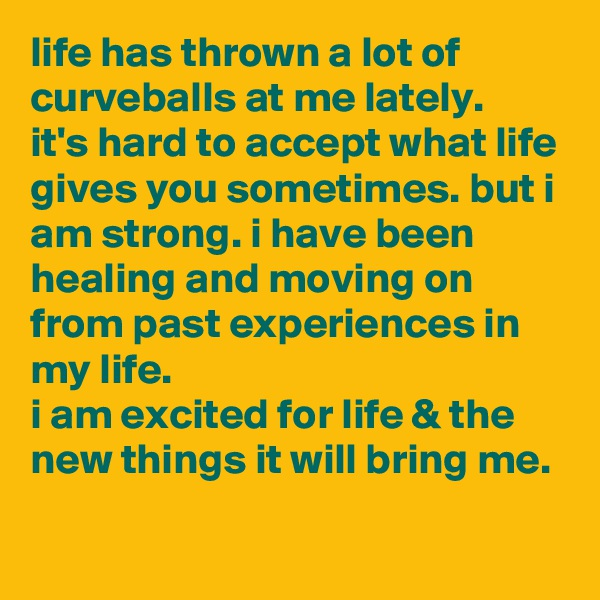 life has thrown a lot of curveballs at me lately. it's hard to accept what life gives you sometimes. but i am strong. i have been healing and moving on from past experiences in my life.  i am excited for life & the new things it will bring me.
