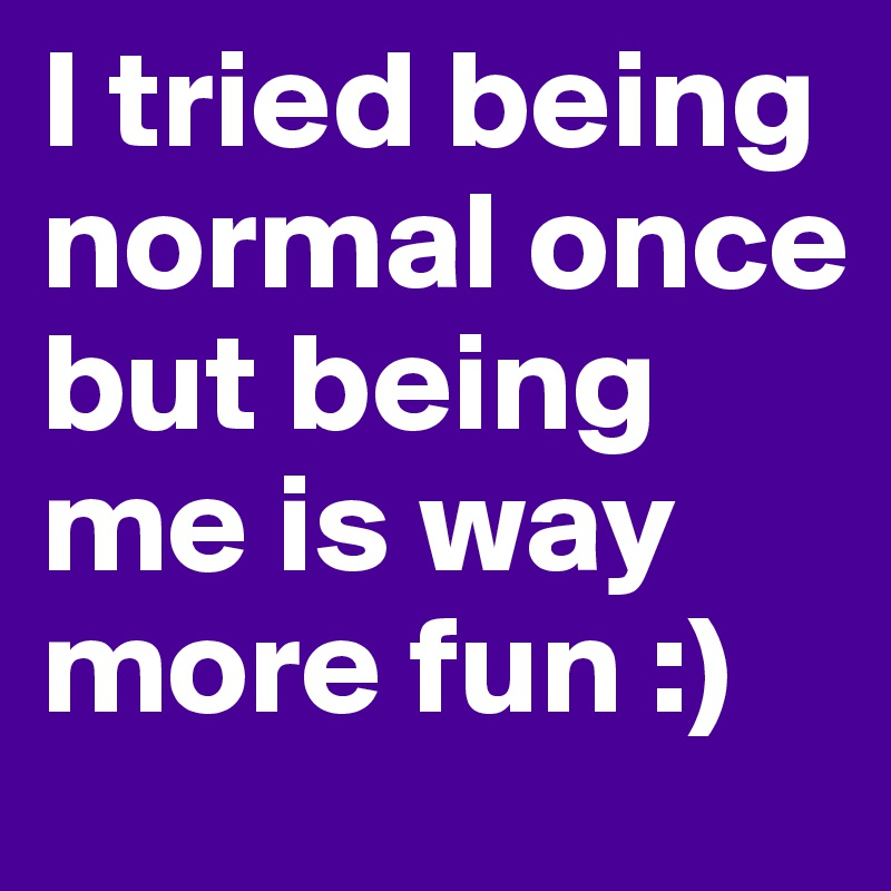I tried being normal once but being me is way more fun :)