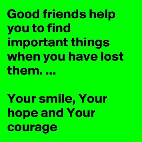 Good friends help you to find important things when you have lost them. ...  Your smile, Your hope and Your courage