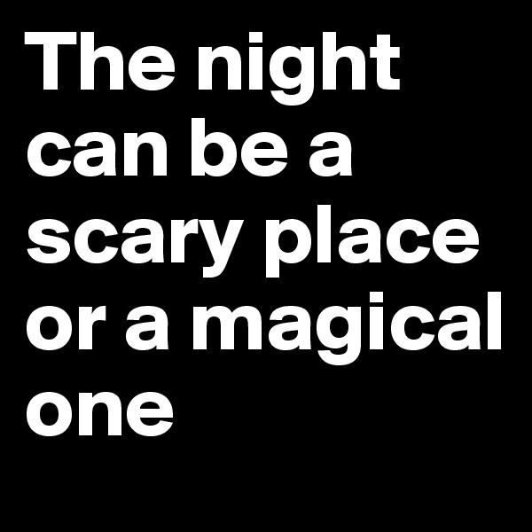The night can be a scary place or a magical one