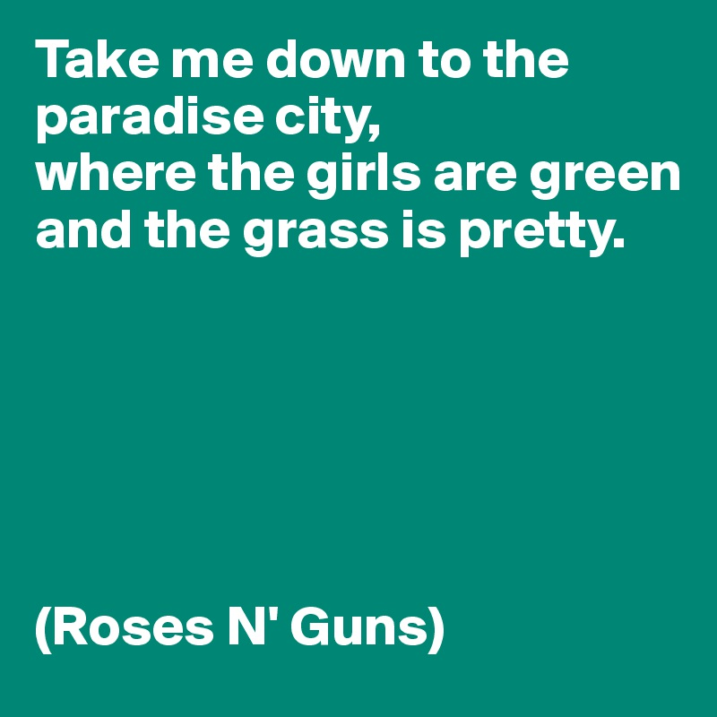Take me down to the paradise city,  where the girls are green  and the grass is pretty.        (Roses N' Guns)