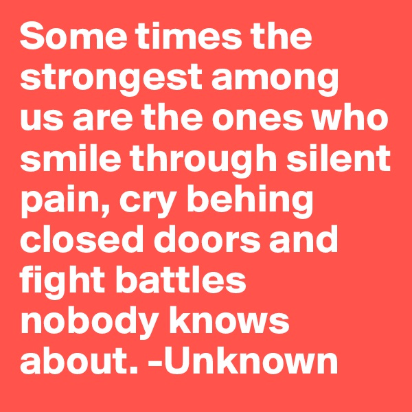 Some times the strongest among us are the ones who smile through silent pain, cry behing closed doors and fight battles nobody knows about. -Unknown