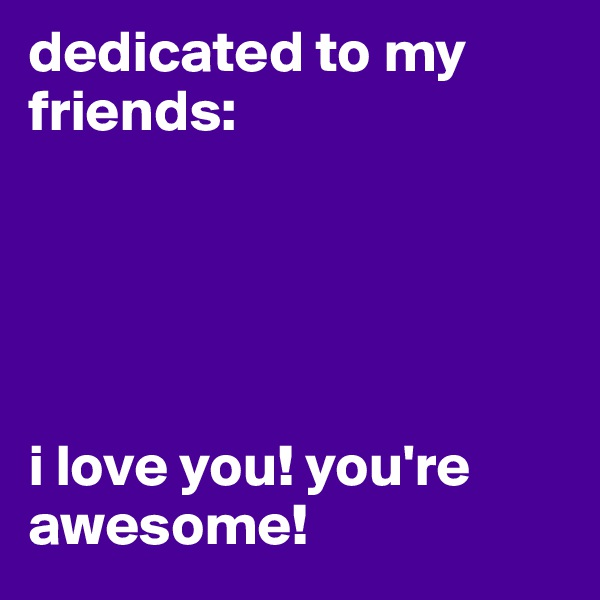 dedicated to my friends:      i love you! you're awesome!