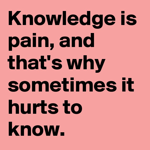 Knowledge is pain, and that's why sometimes it hurts to know.