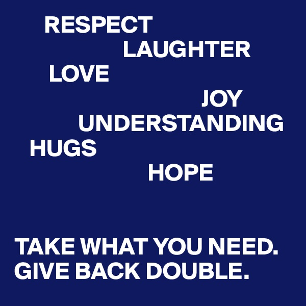 RESPECT                       LAUGHTER        LOVE                                       JOY              UNDERSTANDING    HUGS                            HOPE   TAKE WHAT YOU NEED. GIVE BACK DOUBLE.
