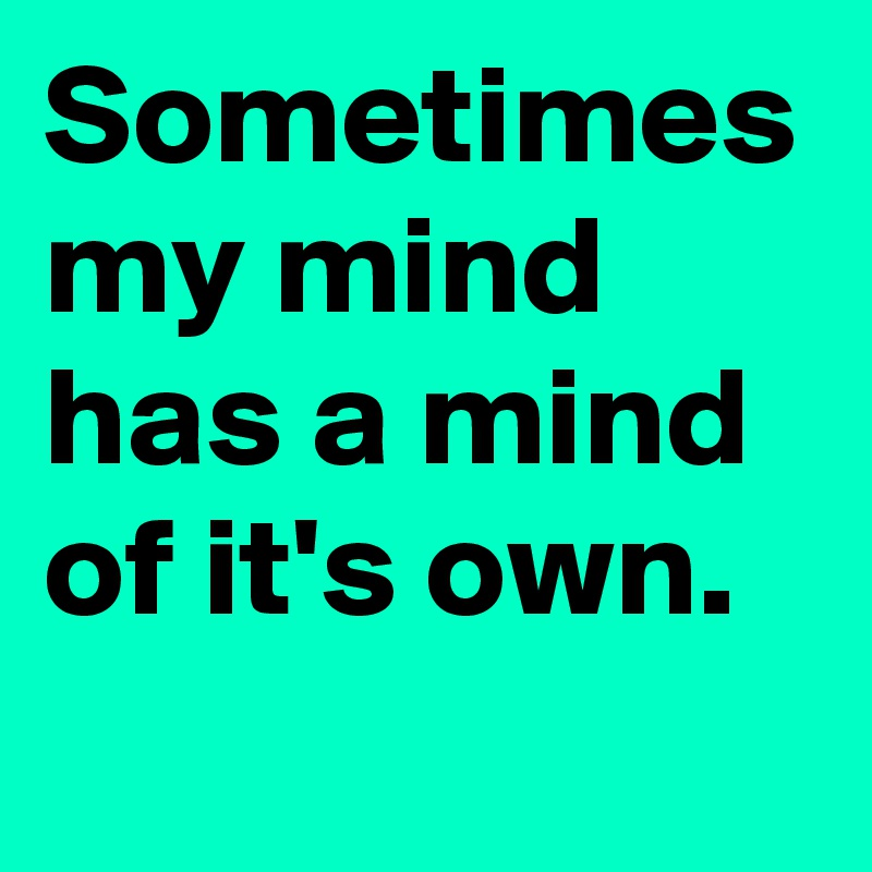 Sometimes my mind has a mind of it's own.