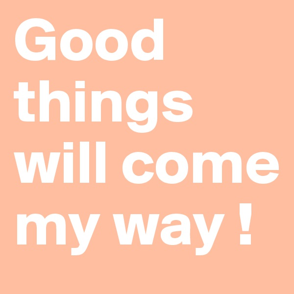 Good  things will come my way !