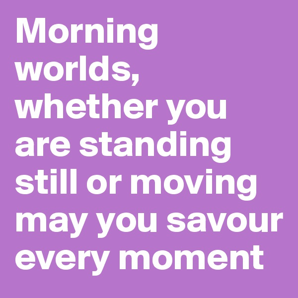 Morning worlds, whether you are standing still or moving may you savour every moment