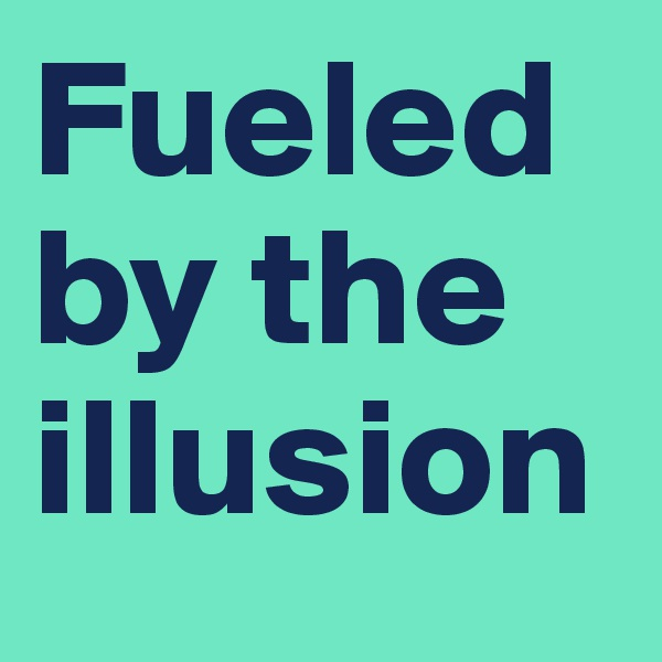 Fueled by the illusion