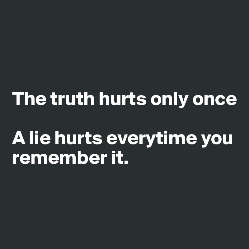 The truth hurts only once   A lie hurts everytime you remember it.