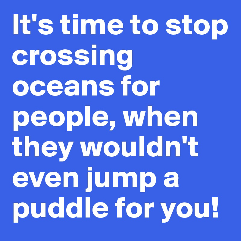 It's time to stop crossing oceans for people, when they wouldn't even jump a puddle for you!