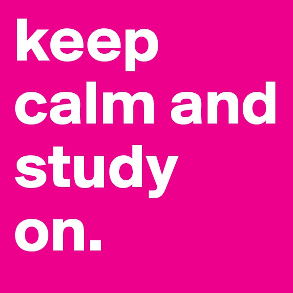keep calm and study on.