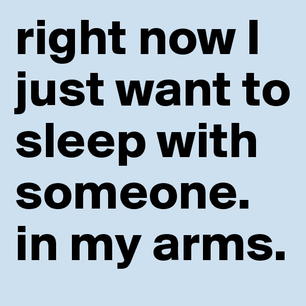 right now I just want to sleep with someone. in my arms.